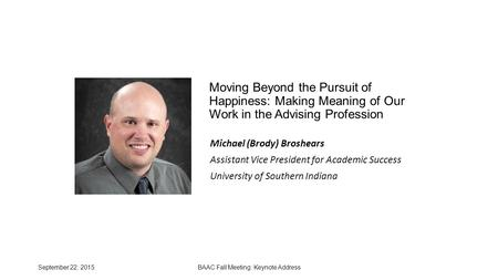 September 22, 2015BAAC Fall Meeting: Keynote Address Moving Beyond the Pursuit of Happiness: Making Meaning of Our Work in the Advising Profession Michael.
