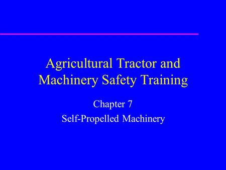 Agricultural Tractor and Machinery Safety Training Chapter 7 Self-Propelled Machinery.