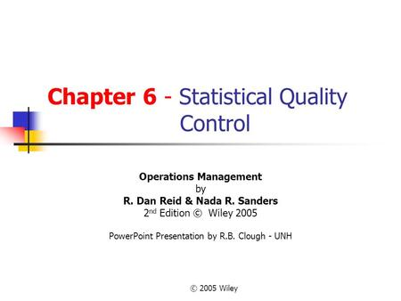 © 2005 Wiley Chapter 6 - Statistical Quality Control Operations Management by R. Dan Reid & Nada R. Sanders 2 nd Edition © Wiley 2005 PowerPoint Presentation.
