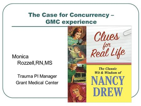 The Case for Concurrency – GMC experience Monica Rozzell,RN,MS Trauma PI Manager Grant Medical Center.