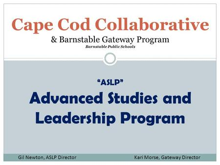 "Cape Cod Collaborative & Barnstable Gateway Program Barnstable Public Schools ""ASLP"" Advanced Studies and Leadership Program Gil Newton, ASLP Director."