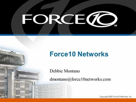 Force10 Networks Debbie Montano Copyright 2008 Force10 Networks, Inc.