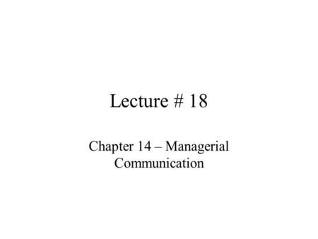 Lecture # 18 Chapter 14 – Managerial Communication.