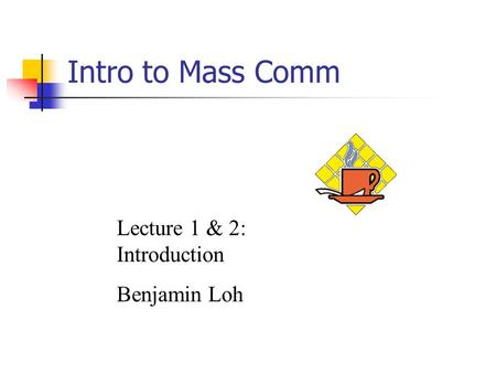 Intro to Mass Comm Lecture 1 & 2: Introduction Benjamin Loh.