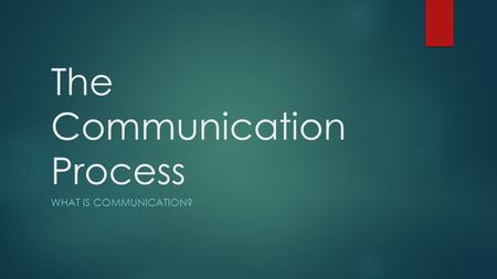 The Communication Process WHAT IS COMMUNICATION?.