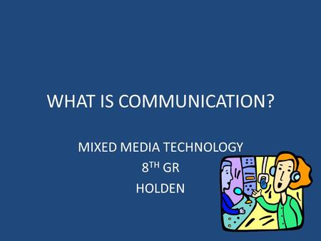 WHAT IS COMMUNICATION? MIXED MEDIA TECHNOLOGY 8 TH GR HOLDEN.