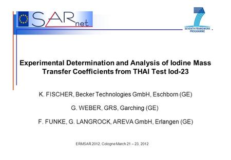 ERMSAR 2012, Cologne March 21 – 23, 2012 Experimental Determination and Analysis of Iodine Mass Transfer Coefficients from THAI Test Iod-23 K. FISCHER,
