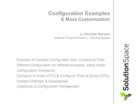 Configuration Examples & Mass Customization by Christian Bentzen Sales & Project Director | SolutionSpace Example of Complex Configurable Item: Cyclone.
