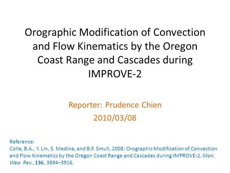 Orographic Modification of Convection and Flow Kinematics by the Oregon Coast Range and Cascades during IMPROVE-2 Reporter: Prudence Chien 2010/03/08 Reference: