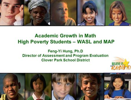 Academic Growth in Math High Poverty Students – WASL and MAP Feng-Yi Hung, Ph.D Director of Assessment and Program Evaluation Clover Park School District.