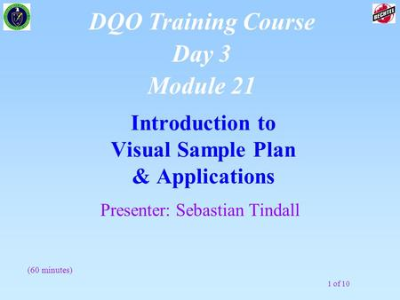 1 of 10 Introduction to Visual Sample Plan & Applications DQO Training Course Day 3 Module 21 Presenter: Sebastian Tindall (60 minutes)