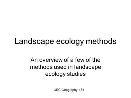Landscape ecology methods An overview of a few of the methods used in landscape ecology studies UBC Geography 471.
