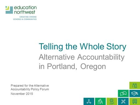 Telling the Whole Story Alternative Accountability in Portland, Oregon Prepared for the Alternative Accountability Policy Forum November 2015.