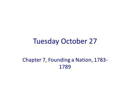 Tuesday October 27 Chapter 7, Founding a Nation, 1783- 1789.