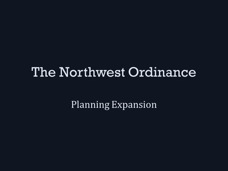 The Northwest Ordinance Planning Expansion. The Nw Ordinance Passed in 1787 while the U.S. was still under the Articles of Confederation – When the Constitution.