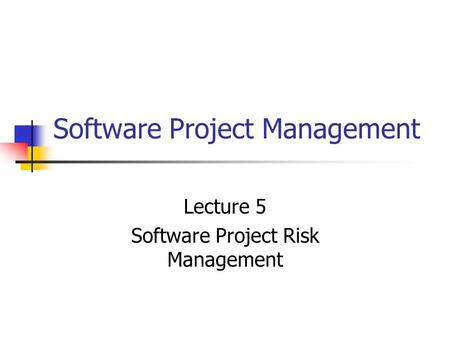 Software Project Management Lecture 5 Software Project Risk Management.