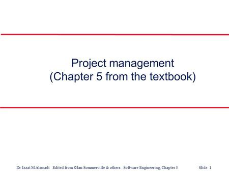 Dr Izzat M Alsmadi Edited from ©Ian Sommerville & others Software Engineering, Chapter 3 Slide 1 Project management (Chapter 5 from the textbook)
