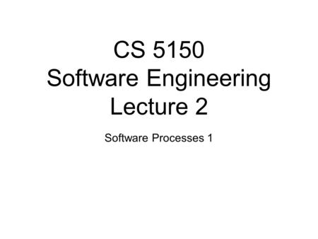 CS 5150 Software Engineering Lecture 2 Software Processes 1.