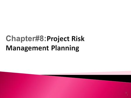 8 - 1.  Define and recognize risk  Define the contents of a risk management plan  Conduct a risk identification and prioritization process  Define.