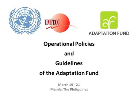 Operational Policies and Guidelines of the Adaptation Fund March 19 - 21 Manila, The Philippines.