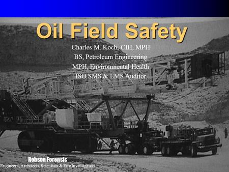 1 Oil Field Safety Charles M. Koch, CIH, MPH BS, Petroleum Engineering MPH, Environmental Health ISO SMS & EMS Auditor Robson Forensic Engineers, Architects,