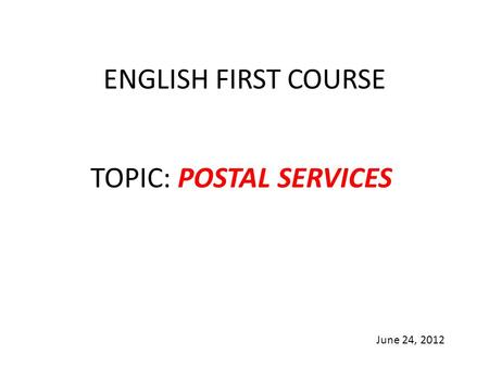 ENGLISH FIRST COURSE TOPIC: POSTAL SERVICES June 24, 2012.