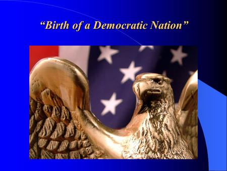 """Birth of a Democratic Nation"". American Ideals vs. British Control For almost 100 years, American colonial governments enjoyed relative ""self - government"""