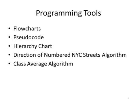 1 Programming Tools Flowcharts Pseudocode Hierarchy Chart Direction of Numbered NYC Streets Algorithm Class Average Algorithm.