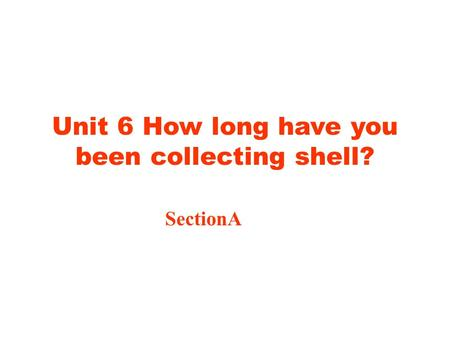 Unit 6 How long have you been collecting shell? SectionA.