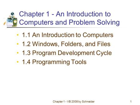 Chapter 1 - VB 2008 by Schneider1 Chapter 1 - An Introduction to Computers and Problem Solving 1.1 An Introduction to Computers 1.2 Windows, Folders, and.