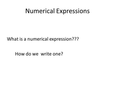 Numerical Expressions What is a numerical expression??? How do we write one?