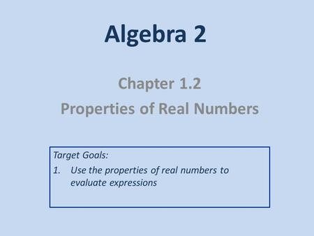 Algebra 2 Chapter 1.2 Properties of Real Numbers Target Goals: 1.Use the properties of real numbers to evaluate expressions.