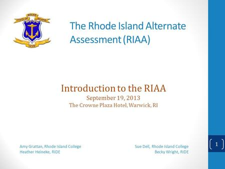 The Rhode Island Alternate Assessment (RIAA) Introduction to the RIAA September 19, 2013 The Crowne Plaza Hotel, Warwick, RI Amy Grattan, Rhode Island.