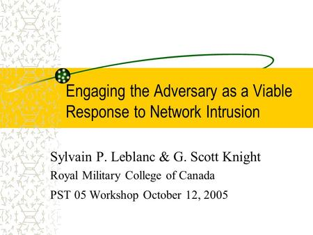 Engaging the Adversary as a Viable Response to Network Intrusion Sylvain P. Leblanc & G. Scott Knight Royal Military College of Canada PST 05 Workshop.