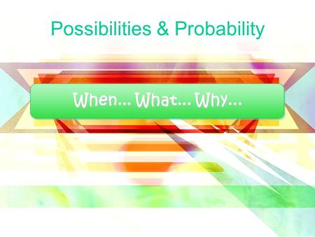 When... What... Why... Possibilities & Probability.