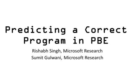 Predicting a Correct Program in PBE Rishabh Singh, Microsoft Research Sumit Gulwani, Microsoft Research.