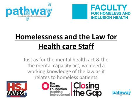 Homelessness and the Law for Health care Staff Just as for the mental health act & the the mental capacity act, we need a working knowledge of the law.