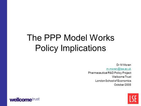 The PPP Model Works Policy Implications Dr M Moran Pharmaceutical R&D Policy Project Wellcome Trust London School of Economics October.