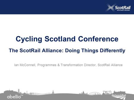 Ian McConnell, Programmes & Transformation Director, ScotRail Alliance Cycling Scotland Conference The ScotRail Alliance: Doing Things Differently.