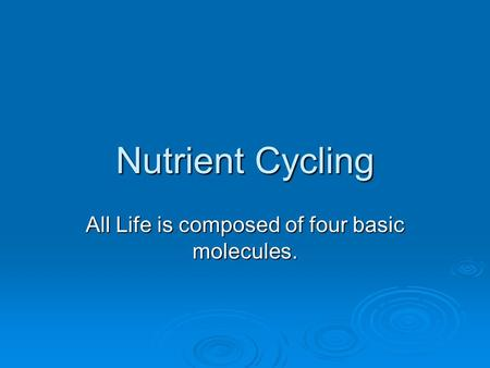 Nutrient Cycling All Life is composed of four basic molecules.