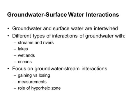 Groundwater-Surface Water Interactions Groundwater and surface water are intertwined Different types of interactions of groundwater with: –streams and.