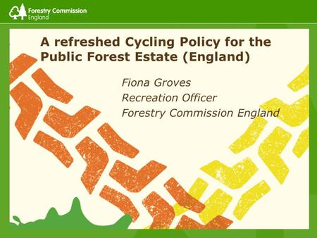A refreshed Cycling Policy for the Public Forest Estate (England) Fiona Groves Recreation Officer Forestry Commission England.