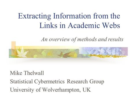 Extracting Information from the Links in Academic Webs Mike Thelwall Statistical Cybermetrics Research Group University of Wolverhampton, UK An overview.