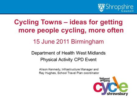 Cycling Towns – ideas for getting more people cycling, more often 15 June 2011 Birmingham Department of Health West Midlands Physical Activity CPD Event.
