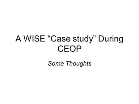 "A WISE ""Case study"" During CEOP Some Thoughts. Background Some of CEOP's key features include: Focus on a particular period 'Ready' access to a variety."