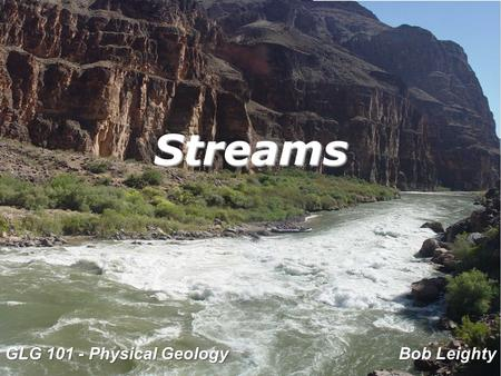 Streams GLG 101 - Physical Geology Bob Leighty. These lecture notes are very similar to the ones I use in my traditional classes. You'll find they are.