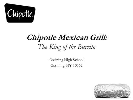 Chipotle Mexican Grill: The King of the Burrito Ossining High School Ossining, NY 10562.