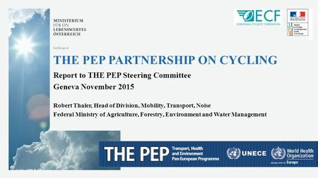 --- 1 --- November 2015 bmlfuw.gv.at THE PEP PARTNERSHIP ON CYCLING Report to THE PEP Steering Committee Geneva November 2015 Robert Thaler, Head of Division,