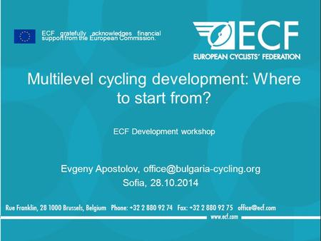 Multilevel cycling development: Where to start from? ECF Development workshop Evgeny Apostolov, Sofia, 28.10.2014 ECF gratefully.