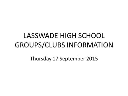 LASSWADE HIGH SCHOOL GROUPS/CLUBS INFORMATION Thursday 17 September 2015.